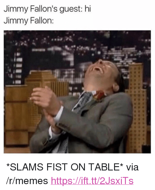 "Jimmy Fallon, Memes, and Table: Jimmy Fallon's guest: hi  Jimmy Fallon <p>*SLAMS FIST ON TABLE* via /r/memes <a href=""https://ift.tt/2JsxiTs"">https://ift.tt/2JsxiTs</a></p>"