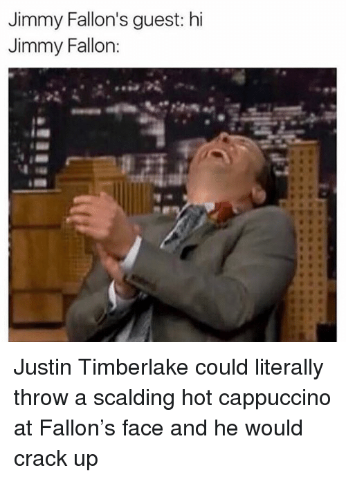 Jimmy Fallon, Justin TImberlake, and Memes: Jimmy Fallon's guest: hi  Jimmy Fallon Justin Timberlake could literally throw a scalding hot cappuccino at Fallon's face and he would crack up