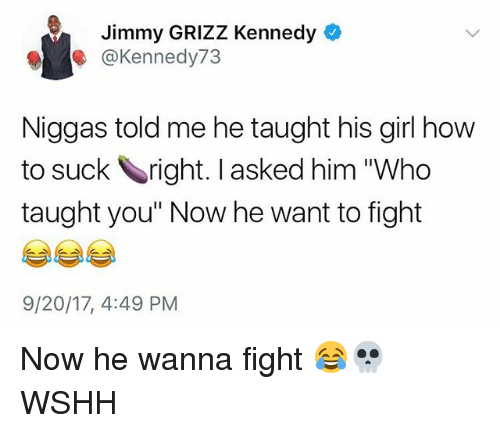 "Memes, Wshh, and Girl: Jimmy GRIZZ Kennedy  @Kennedy73  Niggas told me he taught his girl how  to suck right. I asked him ""Who  taught you"" Now he want to fight  9/20/17, 4:49 PM Now he wanna fight 😂💀 WSHH"