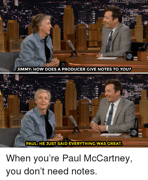 Target, youtube.com, and Watch: JIMMY: HOW DOES A PRODUCER GIVE NOTES TO YOU?  PAUL: HE JUST SAID EVERYTHING WAS GREAT When you're Paul McCartney, you don't need notes.