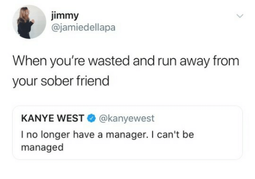 Kanye, Run, and Kanye West: jimmy  @jamiedellapa  When you're wasted and run away from  your sober friend  KANYE WEST@kanyewest  I no longer have a manager. I can't be  managed