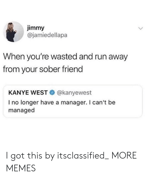 Dank, Kanye, and Memes: jimmy  @jamiedellapa  When you're wasted and run away  from your sober friend  KANYE WEST @kanyewest  I no longer have a manager. I can't be  managed I got this by itsclassified_ MORE MEMES