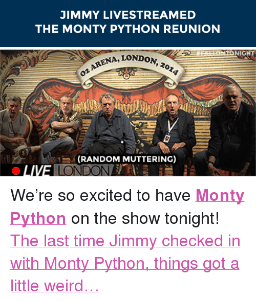 """Target, Weird, and Http: JIMMY LIVESTREAMED  THE MONTY PYTHON REUNION   NIGHT  NA, LONDoN  on  (RANDOM MUTTERING) <p>We're so excited to have <b><a href=""""http://www.nbc.com/the-tonight-show/filters/guests/119036"""" target=""""_blank"""">Monty Python</a></b> on the show tonight!</p><p><a href=""""http://www.nbc.com/the-tonight-show/segments/11991"""" target=""""_blank"""">The last time Jimmy checked in with Monty Python, things got a little weird&hellip;</a></p>"""