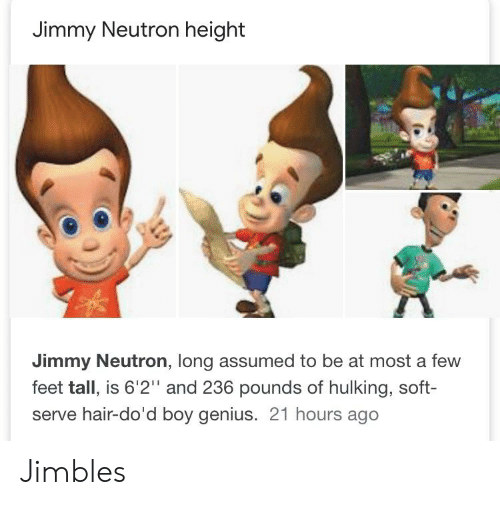 "hulking: Jimmy Neutron height  Jimmy Neutron, long assumed to be at most a few  feet tall, is 6'2"" and 236 pounds of hulking, soft-  serve hair-do'd boy genius. 21 hours ago Jimbles"