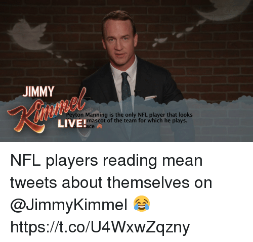 mean tweets: JIMMY  Peyton Manning is the only NFL player that looks  LIVE!  mascot of the team for which he plays.  ce NFL players reading mean tweets about themselves on @JimmyKimmel 😂 https://t.co/U4WxwZqzny