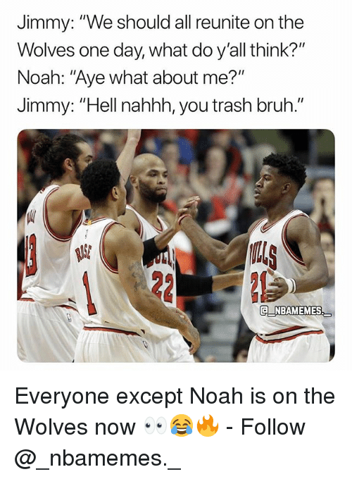 """Bruh, Memes, and Trash: Jimmy: """"We should all reunite on the  Wolves one day, what do y'all think?""""  Noah: """"Aye what about me?""""  Jimmy: """"Hell nahhh, you trash bruh.""""  US  NBAMEMES Everyone except Noah is on the Wolves now 👀😂🔥 - Follow @_nbamemes._"""