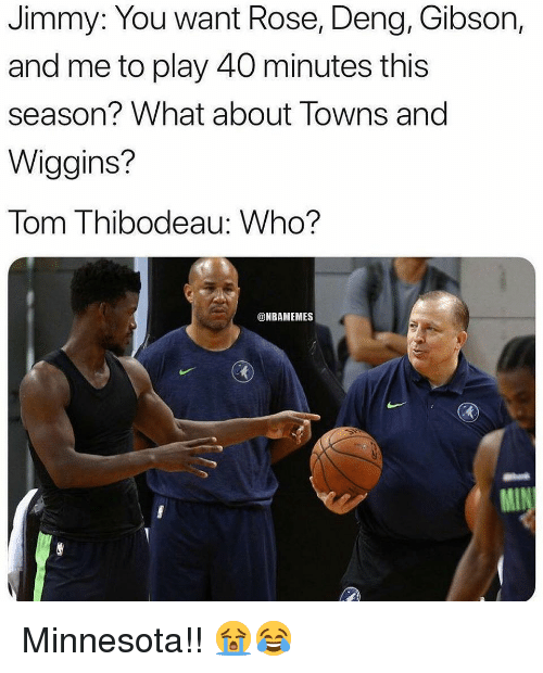 Nba, Minnesota, and Rose: Jimmy: You want Rose, Deng, Gibson,  and me to play 40 minutes this  season? What about Towns and  Wiggins?  Tom Thibodeau: Who?  @NBAMEMES Minnesota!! 😭😂