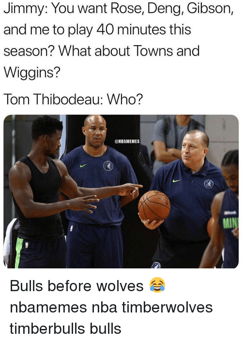 Basketball, Nba, and Sports: Jimmy: You want Rose, Deng, Gibson,  and me to play 40 minutes this  season? What about Towns and  Wiggins?  Tom Thibodeau: Who?  @NBAMEMES Bulls before wolves 😂 nbamemes nba timberwolves timberbulls bulls