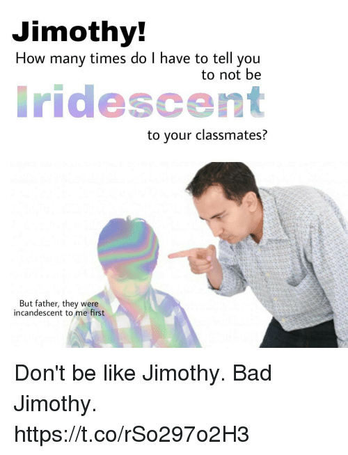 Bad, Be Like, and How Many Times: Jimothy  How many times do I have to tell you  to not be  ridescent  to your classmates?  But father, they were  incandescent to me first Don't be like Jimothy. Bad Jimothy. https://t.co/rSo297o2H3
