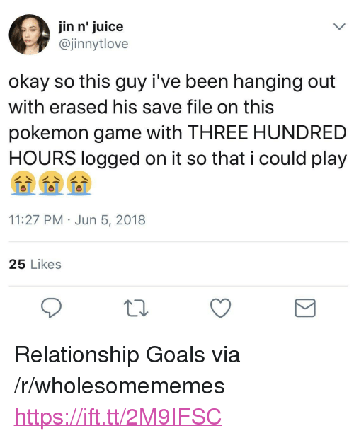 """Goals, Juice, and Pokemon: jin n' juice  @jinnytlove  okay so this guy i've been hanging out  with erased his save file on this  pokemon game with THREE HUNDRED  HOURS logged on it so that i could play  11:27 PM Jun 5, 2018  25 Likes <p>Relationship Goals via /r/wholesomememes <a href=""""https://ift.tt/2M9IFSC"""">https://ift.tt/2M9IFSC</a></p>"""