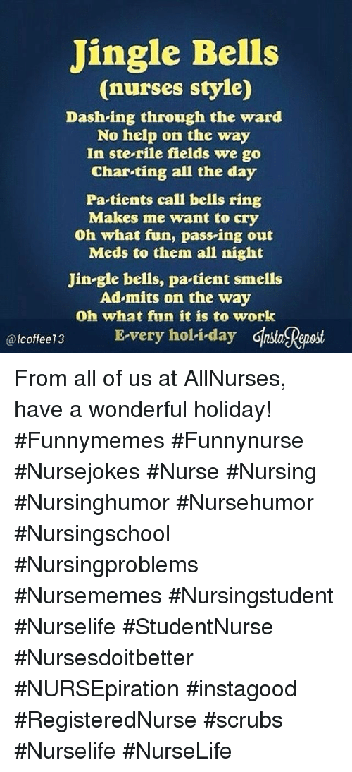 Jingle Bells, Scrubs, and Work: Jingle Bells  (nurses style)  Dash-ing through the ward  No help on the way  In ste-rile fields we go  Char-ting all the day  Pa tients call bells ring  Makes me want to cry  Oh what fun, pass-ing out  Meds to them all night  Jin-gle bells, pa tient smells  Ad mits on the way  Oh what fun it is to work  coffee13 E-very holi-day Ghsa Reaost  @lcoffee13 From all of us at AllNurses, have a wonderful holiday! #Funnymemes #Funnynurse #Nursejokes #Nurse #Nursing #Nursinghumor #Nursehumor #Nursingschool #Nursingproblems #Nursememes #Nursingstudent #Nurselife #StudentNurse #Nursesdoitbetter #NURSEpiration #instagood #RegisteredNurse #scrubs #Nurselife #NurseLife