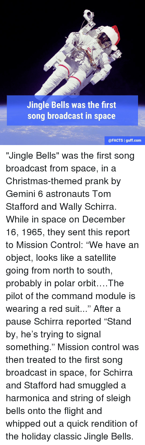 """the commander: Jingle Bells was the first  song broadcast in  space  @FACTS l guff com """"Jingle Bells"""" was the first song broadcast from space, in a Christmas-themed prank by Gemini 6 astronauts Tom Stafford and Wally Schirra. While in space on December 16, 1965, they sent this report to Mission Control: """"We have an object, looks like a satellite going from north to south, probably in polar orbit….The pilot of the command module is wearing a red suit..."""" After a pause Schirra reported """"Stand by, he's trying to signal something."""" Mission control was then treated to the first song broadcast in space, for Schirra and Stafford had smuggled a harmonica and string of sleigh bells onto the flight and whipped out a quick rendition of the holiday classic Jingle Bells."""