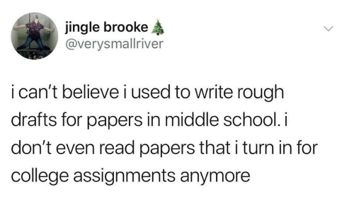 College, School, and Rough: jingle brooke  @verysmallriver  i can't believe i used to write rough  drafts for papers in middle school.i  don't even read papers that i turn in for  college assignments anymore