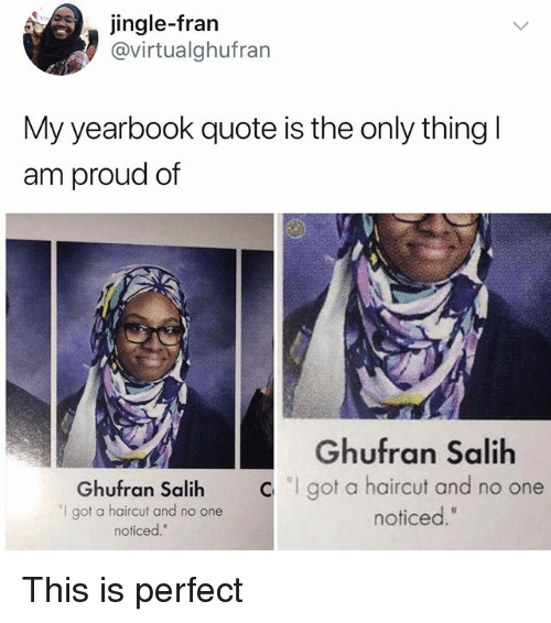 """Haircut, Memes, and Proud: jingle-fran  @virtualghufran  My yearbook quote is the only thingl  am proud of  Ghufran Salih  """"I got a haircut and no one  noticed.""""  Ghufran Salih  got a haircut and no one  noticed."""" This is perfect"""