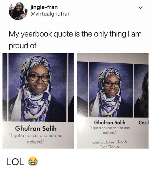 """Club, Girls, and Haircut: jingle-frarn  @virtualghufran  My yearbook quote is the only thing I am  proud of  Ghufran Salih  """"I got a haircut and no one  noticed.  Cecil  Ghufran Salih  """"I got a haircut and no one  noticed.""""  Girls Golf, Key Club, &  Tech Theater LOL 😂"""
