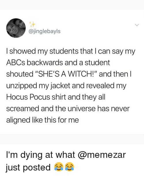 """Memes, Hocus Pocus, and Never: @jinglebayls  I showed my students that I can say my  ABCs backwards and a student  shouted """"SHE'S A WITCH!"""" and then l  unzipped my jacket and revealed my  Hocus Pocus shirt and they all  screamed and the universe has never  aligned like this for me I'm dying at what @memezar just posted 😂😂"""