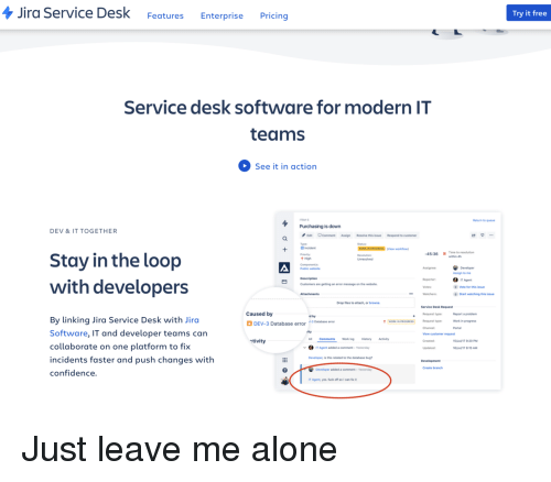 Being Alone, Confidence, and Work: Jira Service Desk FeaturesEnterprise Pricing  Try it free  Service desk software for modern IT  teams  See it in action  TSM-  Return to queue  Purchasing is down  DEV &IT TOGETHER  Edit CommentAssign Resolve this issue  Type  B Incident  Priority  t High  Respond to customer  (View workflon  45:36 1 Time to resolution  Stay in the loop  Assign to me  Reporter  IT Agent  with developers  Customers are getting an error message on the website  Vote for this issue  Watchers  Start watching this issue  Drop files to attach, or browse  Service Desk Request  Caused by  Report a problem  Work in progress  Portal  Request type  d by  By linking Jira Service Desk with Jirc  Software, IT and developer teams can  collaborate on one platform to fix  incidents faster and push changes with  confidence.  DEV-3 Database error 3Dtase error  WORK IN PROGRESS Request type  Channel  View customer request  Created  ctivity  CommentsWork log History Activity  5Jul17 9:20PM  IT Agent added a comment-Yesterday  6Jul/t7 8:15 AM  Developer, is this related to the database bug  Create branch  Developer added a comment-Yesterday  IT Agent, yes. fuck off so I can fx Just leave me alone