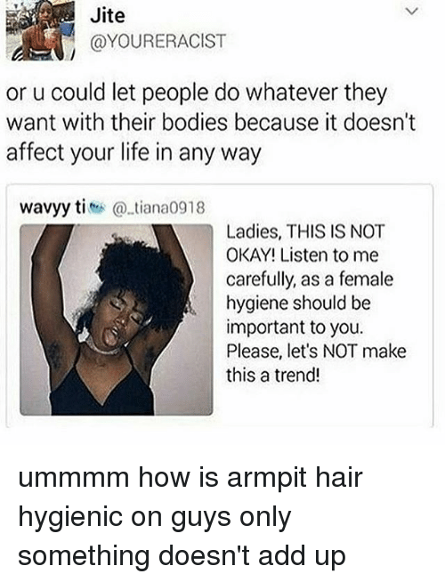 This Is Not Okay: Jite  @YOURERACIST  or u could let people do whatever they  want with their bodies because it doesn't  affect your life in any way  wavyy titiana0918  Ladies, THIS IS NOT  OKAY! Listen to me  carefully, as a female  hygiene should be  important to you.  Please, let's NOT make  this a trend! ummmm how is armpit hair hygienic on guys only something doesn't add up
