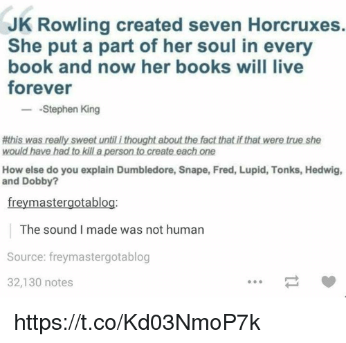 Books, Dumbledore, and Stephen: JK Rowling created seven Horcruxes.  She put a part of her soul in every  book and now her books will live  forever  -Stephen King  柎his was really sweet until i thought about the fact that ifthat were true she  would have had to kill a person to create each one  How else do you explain Dumbledore, Snape, Fred, Lupid, Tonks, Hedwig,  and Dobby?  freymastergotablog:  The sound I made was not human  Source: freymastergotablog  32,130 notes https://t.co/Kd03NmoP7k