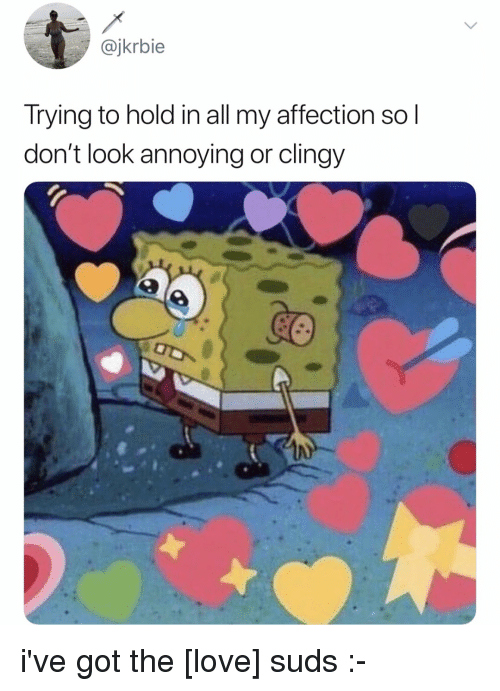 Love, Relatable, and Annoying: @jkrbie  Trying to hold in all my affection so l  don't look annoying or clingy i've got the [love] suds :-