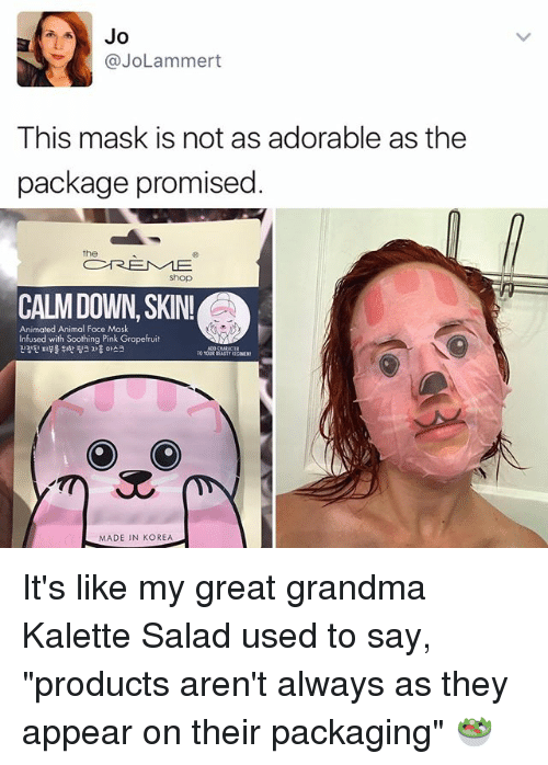 """grapefruiting: Jo  (a Lammert  This mask is not as adorable as the  package promised  a REME  Shop  CALM DOWN, SKIN!Ca  Animated Animal Face Mask  Infused with Soothing Pink Grapefruit  ADO CHARACTER  O O  MADE IN KOREA It's like my great grandma Kalette Salad used to say, """"products aren't always as they appear on their packaging"""" 🥗"""