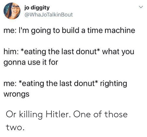 Hitler, Time, and Wrongs: jo diggity  @WhaJoTalkinBout  me: I'm going to build a time machine  him: *eating the last donut* what you  gonna use it for  me: *eating the last donut* righting  wrongs Or killing Hitler. One of those two.