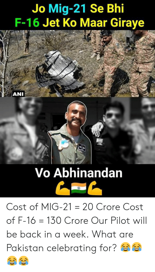 Memes, Pakistan, and Back: Jo Mig-21 Se Bhi  F-16 Jet Ko Maar Giraye  ANI  Vo Abhinandan Cost of MIG-21 = 20 Crore Cost of F-16 = 130 Crore  Our Pilot will be back in a week.  What are Pakistan celebrating for? 😂😂😂😂