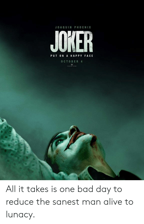 Alive, Bad, and Bad Day: JOA Q UIN PHOENIX  JOKER  PUT ON A HAPPY FACE  O CTOBER 4 All it takes is one bad day to reduce the sanest man alive to lunacy.