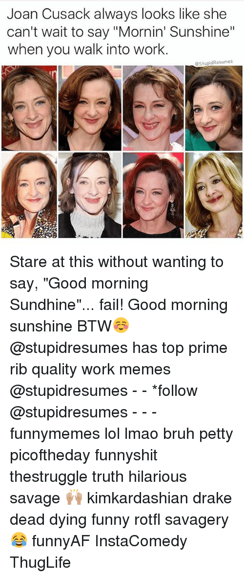 """Work Memes: Joan Cusack always looks like she  can't wait to say """"Mornin' Sunshine""""  when you walk into work.  @StupidResumes Stare at this without wanting to say, """"Good morning Sundhine""""... fail! Good morning sunshine BTW☺️ @stupidresumes has top prime rib quality work memes @stupidresumes - - *follow @stupidresumes - - - funnymemes lol lmao bruh petty picoftheday funnyshit thestruggle truth hilarious savage 🙌🏽 kimkardashian drake dead dying funny rotfl savagery 😂 funnyAF InstaComedy ThugLife"""