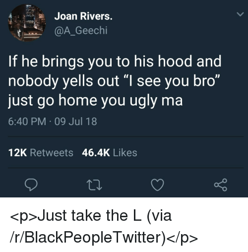 """Blackpeopletwitter, Take the L, and Ugly: Joan Rivers  @A_Geechi  If he brings you to his hood and  nobody yells out """"l see you bro""""  just go home you ugly ma  6:40 PM 09 Jul 18  12K Retweets 46.4K Likes <p>Just take the L (via /r/BlackPeopleTwitter)</p>"""