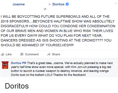 America, Beyonce, and Future: Joanne  Doritos  I WILL BE BOYCOTTING FUTURE SUPERBOWLS AND ALL OF THE  2016 SPONSORS.... BEYONCE'S HALFTIME SHOW WAS ABSOLUTELY  DISGRACEFUL!!! HOW COULD YOU CONDONE HER CONDEMNATION  OF OUR BRAVE MEN AND WOMEN IN BLUE WHO RISK THEIR LIVES  FOR US EVERY DAY!!! WHAT DO YOU PLAN FOR NEXT YEAR,  DANCERS DRESSED AS ISIS SHOOTING AT THE CROWD???? YOU  SHOULD BE ASHAMED OF YOURSELVES!!!!!  Like Comment  Share  Doritos PR That's a great idea, Joanne. We've actually planned to make next  years half time show even more special, with Kim Jon-Un pressing a big red  button to launch a nuclear weapon to destroy America, and leaving orange  Dorito dust on the button! LOL!! Thanks for the feedback! Doritos