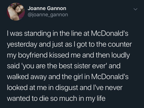 sister: Joanne Gannon  @joanne_gannon  I was standing in the line at McDonald's  yesterday and just as I got to the counter  my boyfriend kissed me and then loudly  said 'you are the best sister ever' and  walked away and the girl in McDonald's  looked at me in disgust and l've never  wanted to die so much in my life