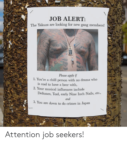 Beer, Chill, and Dank: JOB ALERT:  The Yakuza are looking for new gang members!  Please apply if  . You're a chill person with no drama who  is cool to have a beer with,  2. Your musical influences include  Deftones, Tool, early Nine Inch Nails, etc.,  and  3. You are down to do crimes in Japarn Attention job seekers!
