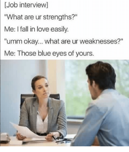 "Fall, Job Interview, and Love: [Job interview]  ""What are ur strengths?""  Me: I fall in love easily.  ""umm okay... what are ur weaknesses?""  Me: Those blue eyes of yours."