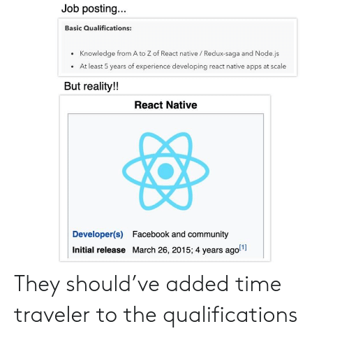 React: Job posting...  Basic Qualifications:  Knowledge from A to Z of React native / Redux-saga and Node.js  At least 5 years of experience developing react native apps at scale  But reality!!  React Native  Developer(s)  Facebook and community  Initial release March 26, 2015; 4 years ago They should've added time traveler to the qualifications