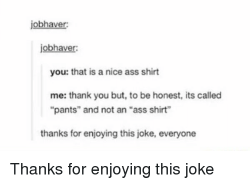 """A Nice Ass: jobhaver:  jobhaver:  you: that is a nice ass shirt  me: thank you but, to be honest, its called  """"pants"""" and not an """"ass shirt""""  thanks for enjoying this joke, everyone Thanks for enjoying this joke"""