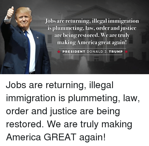 America, Immigration, and Jobs: Jobs are returning, illegal immigration  is plummeting, law, order and justice  are being restored. We are truly  making Americagreat again!  PRESIDENT DONALD J. TRUMP Jobs are returning, illegal immigration is plummeting, law, order and justice are being restored. We are truly making America GREAT again!