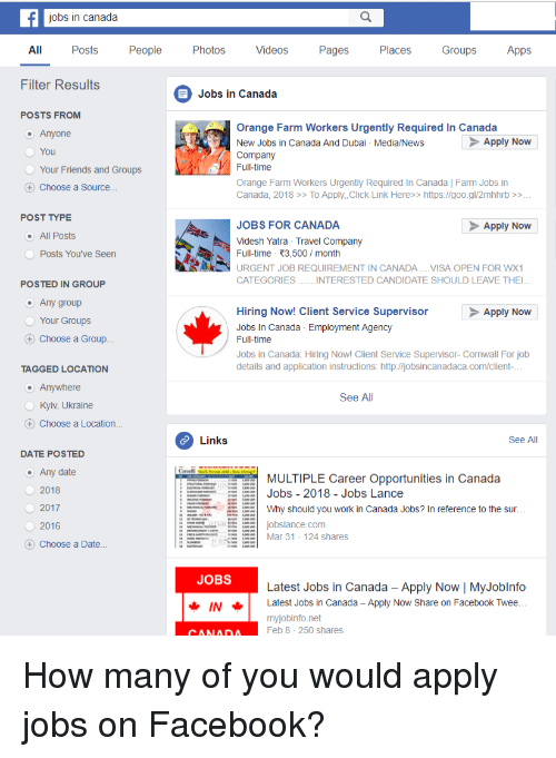 Click, Facebook, and Friends: jobs in canada  All Posts Peop Photos Videos Pages Places Groups Apps  Filter Results  Jobs in Canada  POSTS FROM  Anyone  You  Your Friends and Groups  Choose a Source..  Orange Farm Workers Urgently Required In Canada  New Jobs in Canada And Dubai Media/News  Company  Full-time  Orange Farm Workers Urgently Required In Canada | Farm Jobs in  Canada, 2018 >> To Apply,Click Link Here>> https://goo.gl/2mhhrb >>  Apply Now  POST TYPE  JOBS FOR CANADA  Apply Now  All Posts  Videsh Yatra Travel Company  Full-time 3,500/month  Posts You've Seen  URGENT JOB REQUIREMENT IN CANADA...VISA OPEN FOR WX  POSTED IN GROUP  Any group  Your Groups  Choose a Group  Apply Now  Hiring Now! Client Service Supervisor  Jobs In Canada Employment Agency  Full-time  Jobs in Canada: Hiring Nowl Client Service Supervisor-Cornwall For jolb  details and application instructions: http:/ljobsincanadaca.com/client  TAGGED LOCATION  Anywhere  OKyiv, Ukraine  + Choose a Location...  See All  Links  See All  DATE POSTED  Any date  2018  MULTIPLE Career Opportunities in Canada  Jobs-2018-Jobs Lance  Why should you work in Canada Jobs? In reference to the sur  :  O2017  2016  njobslance.com  Mar 31-124 shares  Choose a Date..  JOBS  Latest Jobs in Canada Apply Now | MyJoblnfo  INLatest Jobs in Canada - Apply Now Share on Facebook Twere  myjobinfo.net  Feb 8 250 shares  CANADA