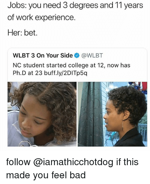 Bad, College, and Work: Jobs: you need 3 degrees and 11 years  of work experience.  Her: bet.  WLBT 3 On Your Side@WLBT  NC student started college at 12, now has  Ph.D at 23 buff.ly/2DITp5q follow @iamathicchotdog if this made you feel bad