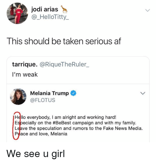 Af, Fake, and Family: jodi arias  @_HelloTitty  This should be taken serious af  tarrique. @RiqueTheRuler_  I'm weak  Melania Trump  @FLOTUS  Hello everybody, I am alright and working hard!  Especially on the #BeBest campaign and with my family.  Leave the speculation and rumors to the Fake News Media.  Peace and love, Melania We see u girl