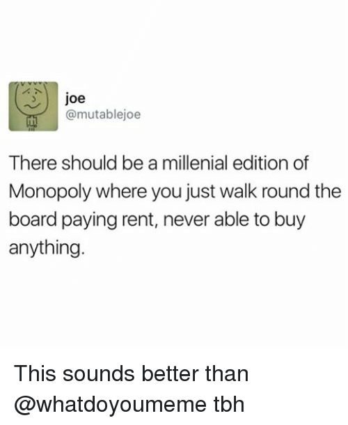 A Millenial: Joe  (a mutablejoe  There should be a millenial edition of  Monopoly where you just walk round the  board paying rent, never able to buy  anything This sounds better than @whatdoyoumeme tbh