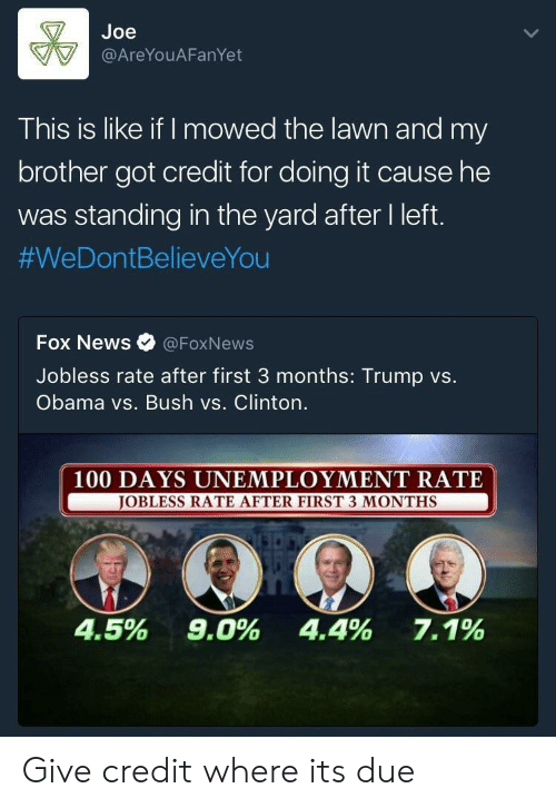 Anaconda, News, and Obama: Joe  @AreYouAFanYet  This is like if I mowed the lawn and my  brother got credit for doing it cause he  was standing in the yard after I left.  #WeDontBelieveYou  Fox News Ф @FoxNews  Jobless rate after first 3 months: Trump vs.  Obama vs. Bush vs. Clinton.  100 DAYS UNEMPLOYMENT RATE  BLESS RATE AFTER FIRST 3 MONTHS  4.5%  9.0%  4.4%  7.1% Give credit where its due