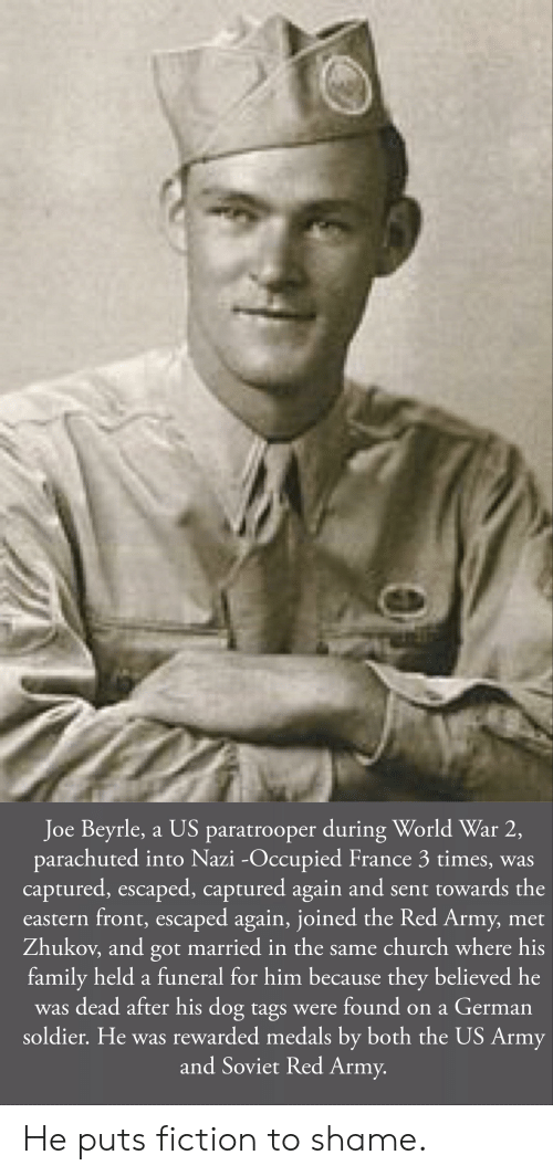 Church, Family, and Army: Joe Beyrle, a US paratrooper during World War 2,  parachuted into Nazi -Occupied France 3 times, was  captured, escaped, captured again and sent towards the  eastern front, escaped again, joined the Red Army, met  Zhukov, and got married in the same church where his  family held a funeral for him because they believed he  was dead after his dog tags were found on a German  soldier. He was rewarded medals by both the US Army  and Soviet Red Army. He puts fiction to shame.
