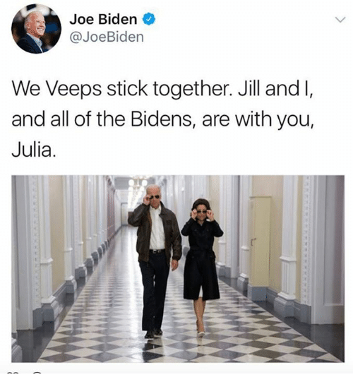 Stick Together: Joe Biden  @JoeBiden  We Veeps stick together. Jill and l,  and all of the Bidens, are with you,  Julia