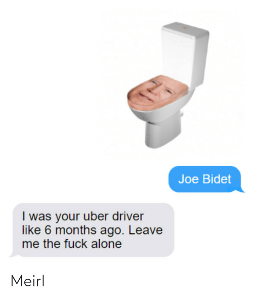 driver: Joe Bidet  I was your uber driver  like 6 months ago. Leave  me the fuck alone Meirl