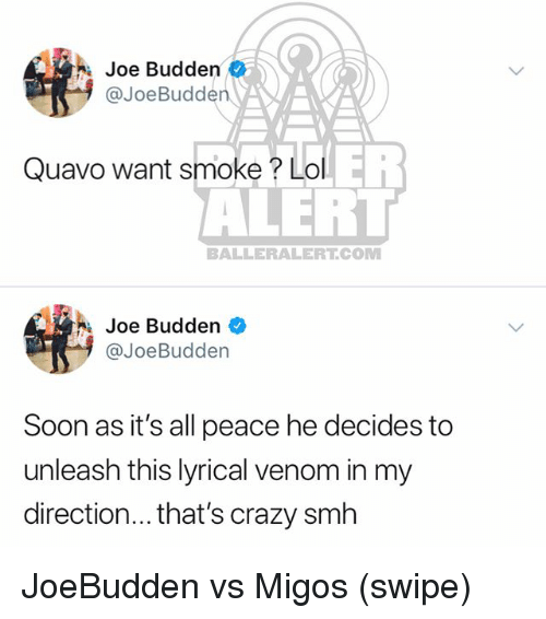 Crazy, Joe Budden, and Lol: Joe Budden  @JoeBudden  Quavo want smoke? Lol  ALERT  BALLERALERT.COM  Joe Budden  @JoeBudden  Soon as it's all peace he decides to  unleash this lyrical venom in my  direction... that's crazy smh JoeBudden vs Migos (swipe)