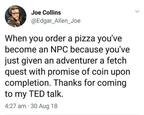 Pizza, Ted, and Quest: Joe Collins  @Edgar_Allen_Joe  When you order a pizza you've  become an NPC because you've  just given an adventurer a fetch  quest with promise of coin upon  completion. Thanks for coming  to my TED talk.  4:27 am 30 Aug 18