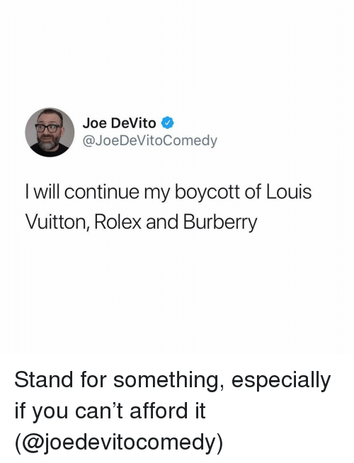 Funny, Louis Vuitton, and Rolex: Joe DeVito  @JoeDeVitoComedy  l will continue my boycott of Louis  Vuitton, Rolex and Burberry Stand for something, especially if you can't afford it (@joedevitocomedy)