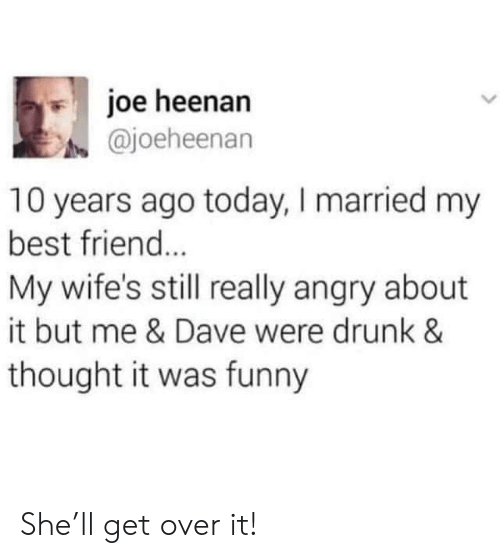 wifes: joe heenan  @joeheenan  10 years ago today, I married my  best friend...  My wife's still really angry about  it but me & Dave were drunk &  thought it was funny She'll get over it!