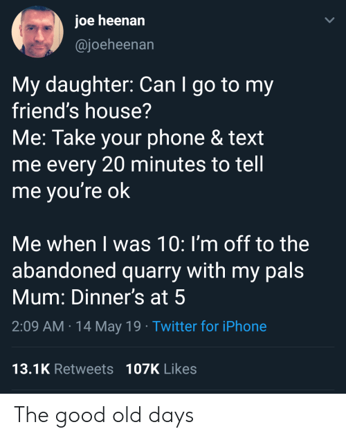 Im Off: joe heenan  @joeheenan  My daughter: Can I go to my  friend's house?  Me: Take your phone & text  me every 20 minutes to tell  me vou're ok  Me when I was 10: I'm off to the  abandoned quarry with my pals  Mum: Dinner's at 5  2:09 AM 14 May 19 Twitter for iPhone  13.1K Retweets 107K Likes The good old days
